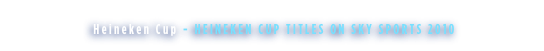 Heineken Cup - HEINEKEN CUP TITLES ON SKY SPORTS 2010